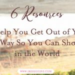 6 Resources to Help You Get Out of Your Own Way So You Can Show Up in the World