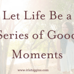Let Life Be a Series of Good Moments