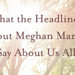 What the Headlines About Meghan Markle Say About Us All