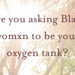 Are you asking Black womxn to be your oxygen tank?