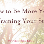 How to Be More You: Reframing Your Story